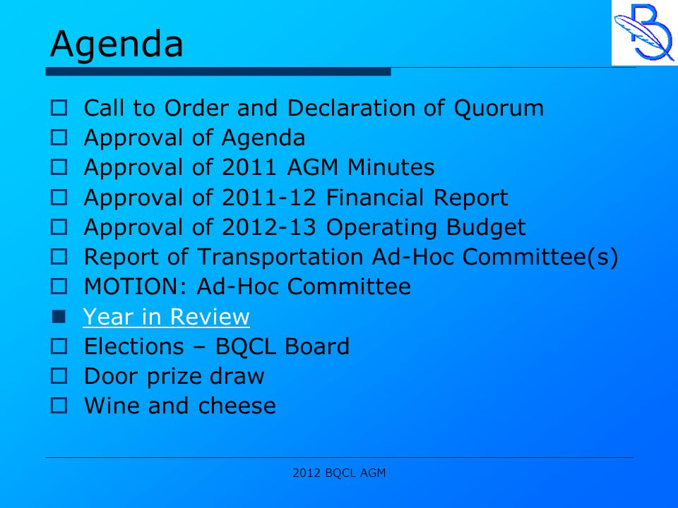 2012 BQCL AGM Agenda  Call to Order and Declaration of Quorum  Approval of Agenda  Approval of 2011 AGM Minutes  Approval of 2011-12 Financial Report  Approval of 2012-13 Operating Budget  Report of Transportation Ad-Hoc Committee(s)  MOTION: Ad-Hoc Committee Year in Review  Elections – BQCL Board  Door prize draw  Wine and cheese