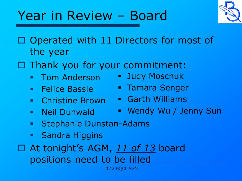 2012 BQCL AGM Year in Review – Board  Operated with 11 Directors for most of the year  Thank you for your commitment:  Tom Anderson  Felice Bassie  Christine Brown  Neil Dunwald  Stephanie Dunstan-Adams  Sandra Higgins  At tonight's AGM, 11 of 13 board positions need to be filled  Judy Moschuk  Tamara Senger  Garth Williams  Wendy Wu / Jenny Sun