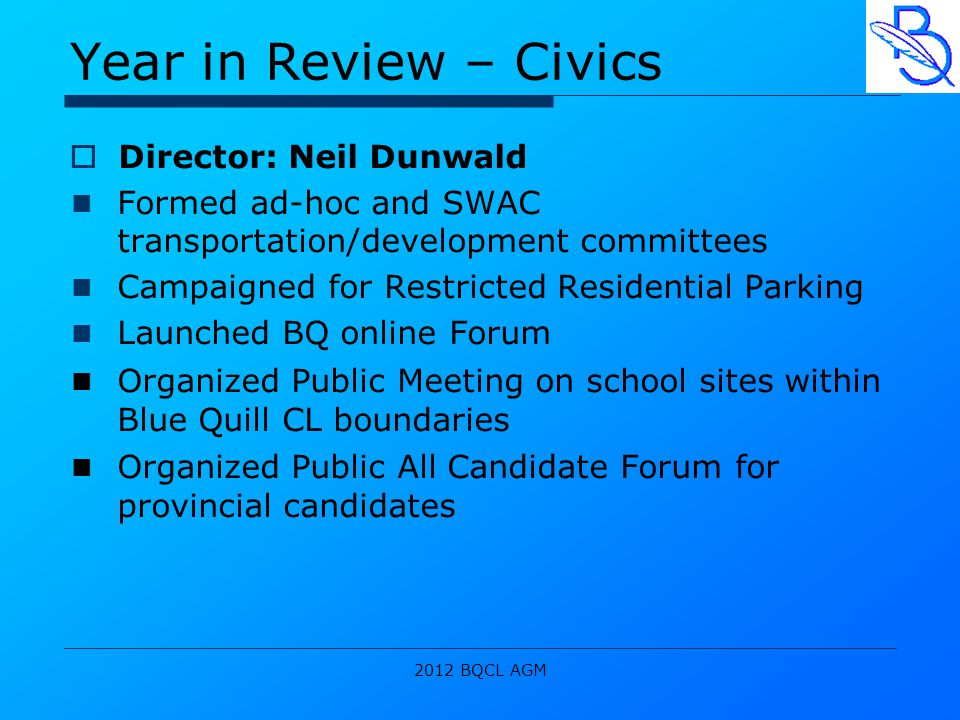 2012 BQCL AGM Year in Review – Civics  Director: Neil Dunwald Formed ad-hoc and SWAC transportation/development committees Campaigned for Restricted Residential Parking Launched BQ online Forum Organized Public Meeting on school sites within Blue Quill CL boundaries Organized Public All Candidate Forum for provincial candidates