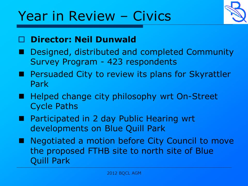 2012 BQCL AGM Year in Review – Civics  Director: Neil Dunwald Designed, distributed and completed Community Survey Program - 423 respondents Persuaded City to review its plans for Skyrattler Park Helped change city philosophy wrt On-Street Cycle Paths Participated in 2 day Public Hearing wrt developments on Blue Quill Park Negotiated a motion before City Council to move the proposed FTHB site to north site of Blue Quill Park