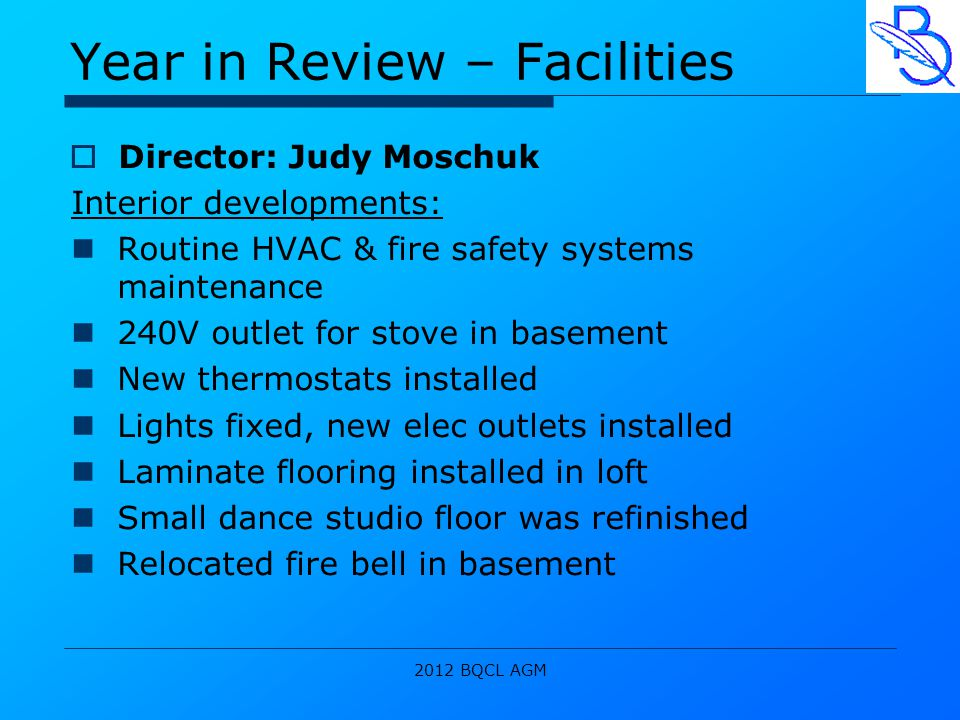2012 BQCL AGM Year in Review – Facilities  Director: Judy Moschuk Interior developments: Routine HVAC & fire safety systems maintenance 240V outlet for stove in basement New thermostats installed Lights fixed, new elec outlets installed Laminate flooring installed in loft Small dance studio floor was refinished Relocated fire bell in basement