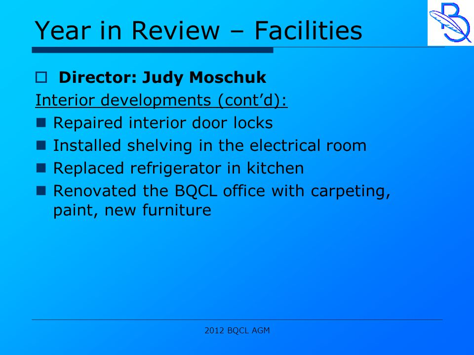 2012 BQCL AGM Year in Review – Facilities  Director: Judy Moschuk Interior developments (cont'd): Repaired interior door locks Installed shelving in the electrical room Replaced refrigerator in kitchen Renovated the BQCL office with carpeting, paint, new furniture