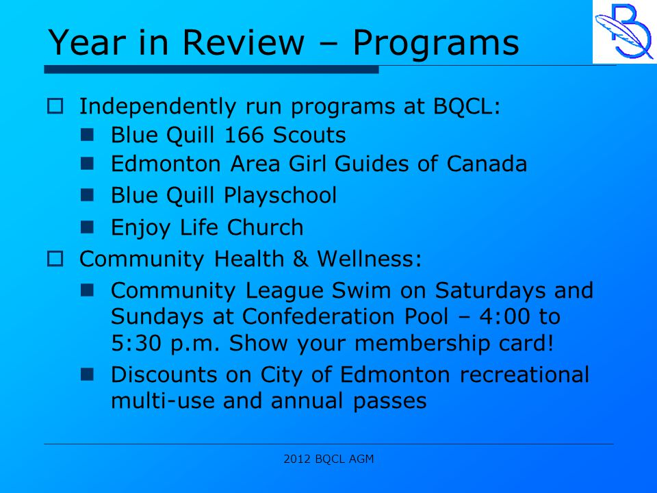 2012 BQCL AGM Year in Review – Programs  Independently run programs at BQCL: Blue Quill 166 Scouts Edmonton Area Girl Guides of Canada Blue Quill Playschool Enjoy Life Church  Community Health & Wellness: Community League Swim on Saturdays and Sundays at Confederation Pool – 4:00 to 5:30 p.m.