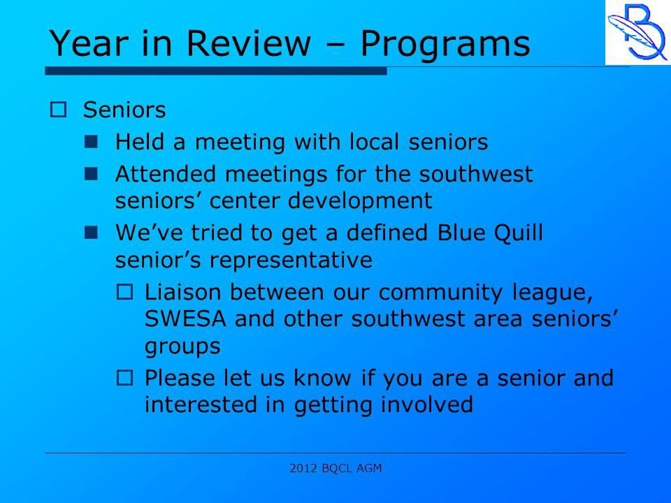 2012 BQCL AGM Year in Review – Programs  Seniors Held a meeting with local seniors Attended meetings for the southwest seniors' center development We've tried to get a defined Blue Quill senior's representative  Liaison between our community league, SWESA and other southwest area seniors' groups  Please let us know if you are a senior and interested in getting involved