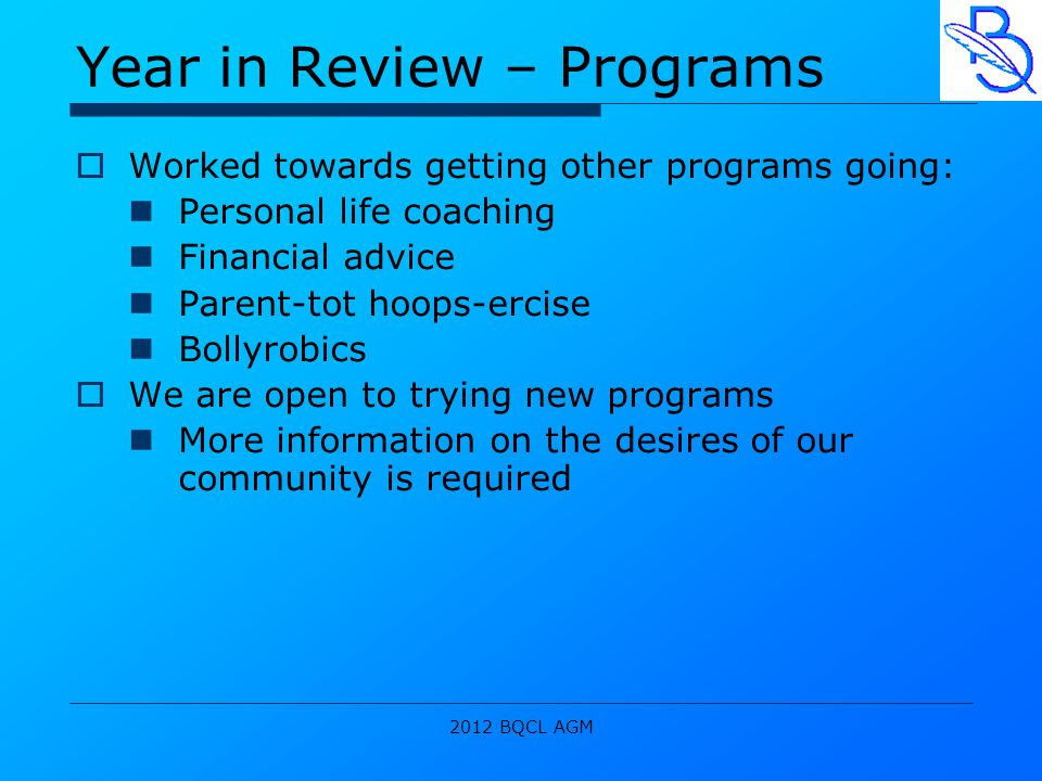2012 BQCL AGM Year in Review – Programs  Worked towards getting other programs going: Personal life coaching Financial advice Parent-tot hoops-ercise Bollyrobics  We are open to trying new programs More information on the desires of our community is required