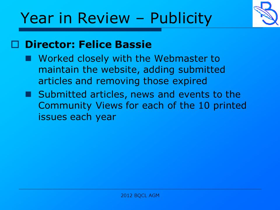 2012 BQCL AGM Year in Review – Publicity  Director: Felice Bassie Worked closely with the Webmaster to maintain the website, adding submitted articles and removing those expired Submitted articles, news and events to the Community Views for each of the 10 printed issues each year