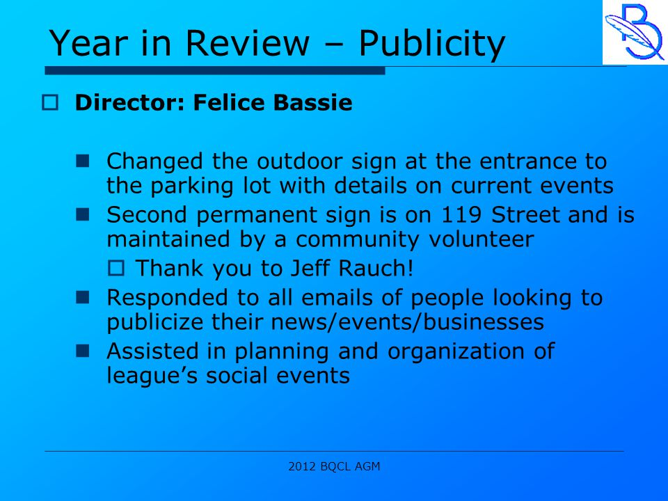 2012 BQCL AGM Year in Review – Publicity  Director: Felice Bassie Changed the outdoor sign at the entrance to the parking lot with details on current events Second permanent sign is on 119 Street and is maintained by a community volunteer  Thank you to Jeff Rauch.
