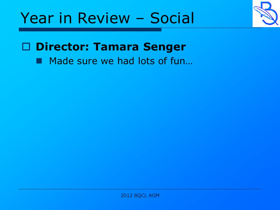 2012 BQCL AGM Year in Review – Social  Director: Tamara Senger Made sure we had lots of fun…