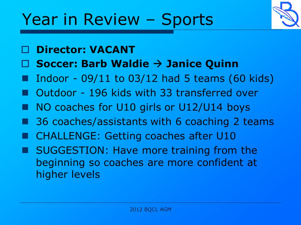 2012 BQCL AGM Year in Review – Sports  Director: VACANT  Soccer: Barb Waldie  Janice Quinn Indoor - 09/11 to 03/12 had 5 teams (60 kids) Outdoor - 196 kids with 33 transferred over NO coaches for U10 girls or U12/U14 boys 36 coaches/assistants with 6 coaching 2 teams CHALLENGE: Getting coaches after U10 SUGGESTION: Have more training from the beginning so coaches are more confident at higher levels