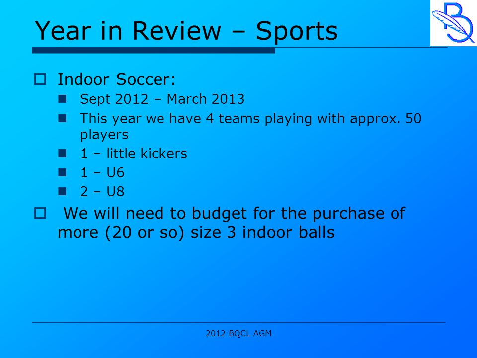 2012 BQCL AGM Year in Review – Sports  Indoor Soccer: Sept 2012 – March 2013 This year we have 4 teams playing with approx.