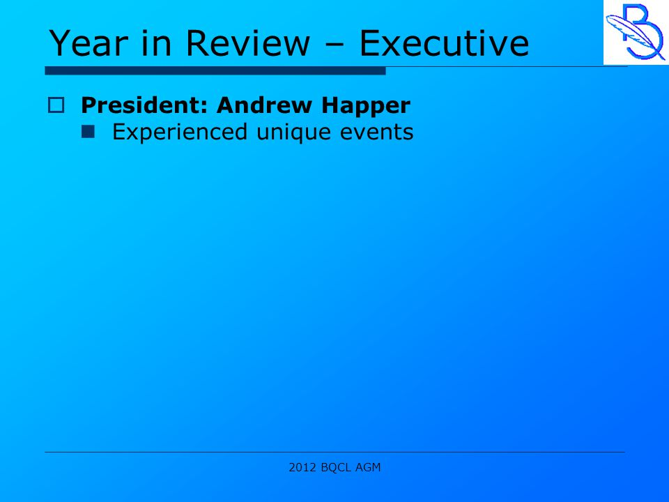 2012 BQCL AGM Year in Review – Executive  President: Andrew Happer Experienced unique events