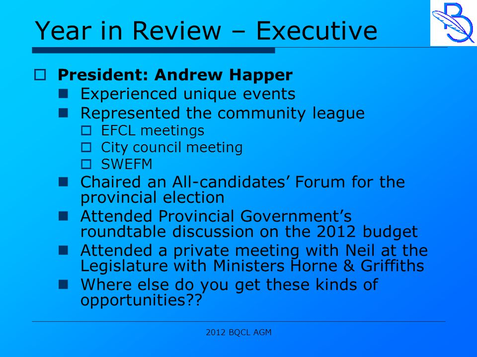 2012 BQCL AGM Year in Review – Executive  President: Andrew Happer Experienced unique events Represented the community league  EFCL meetings  City council meeting  SWEFM Chaired an All-candidates' Forum for the provincial election Attended Provincial Government's roundtable discussion on the 2012 budget Attended a private meeting with Neil at the Legislature with Ministers Horne & Griffiths Where else do you get these kinds of opportunities