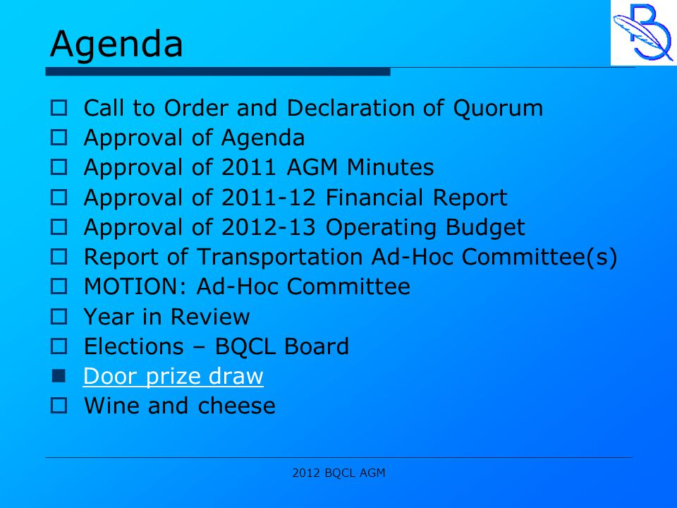 2012 BQCL AGM Agenda  Call to Order and Declaration of Quorum  Approval of Agenda  Approval of 2011 AGM Minutes  Approval of 2011-12 Financial Report  Approval of 2012-13 Operating Budget  Report of Transportation Ad-Hoc Committee(s)  MOTION: Ad-Hoc Committee  Year in Review  Elections – BQCL Board Door prize draw  Wine and cheese