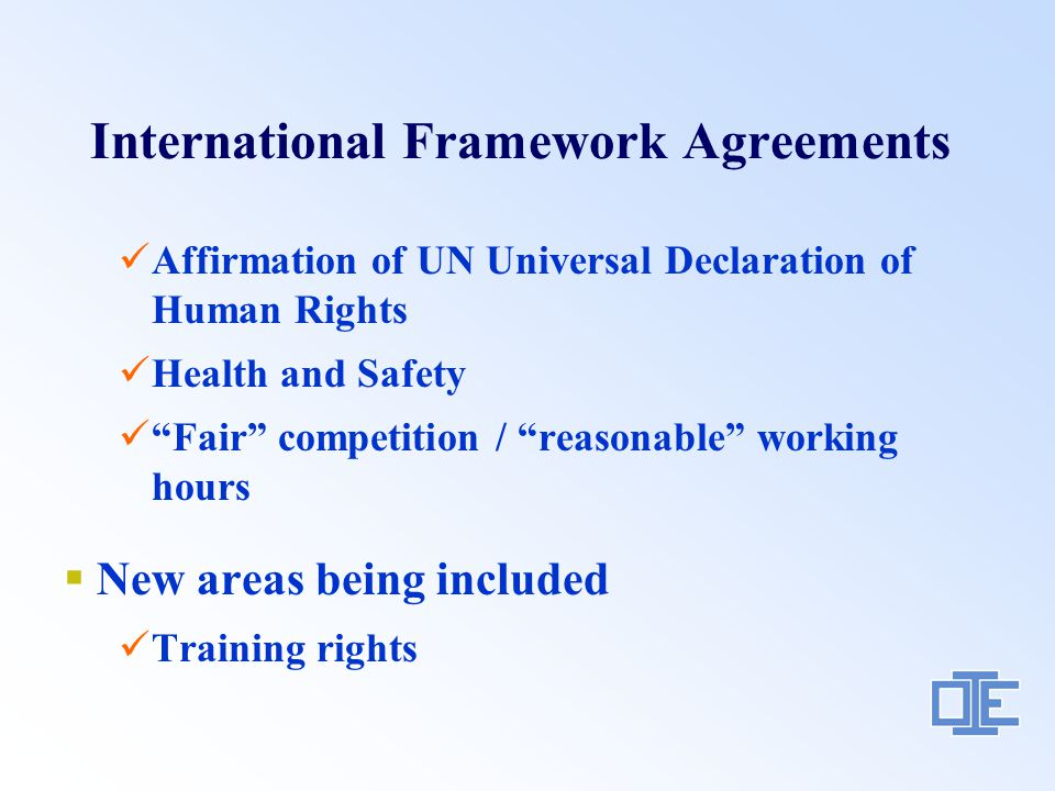 International Framework Agreements Affirmation of UN Universal Declaration of Human Rights Health and Safety Fair competition / reasonable working hours  New areas being included Training rights