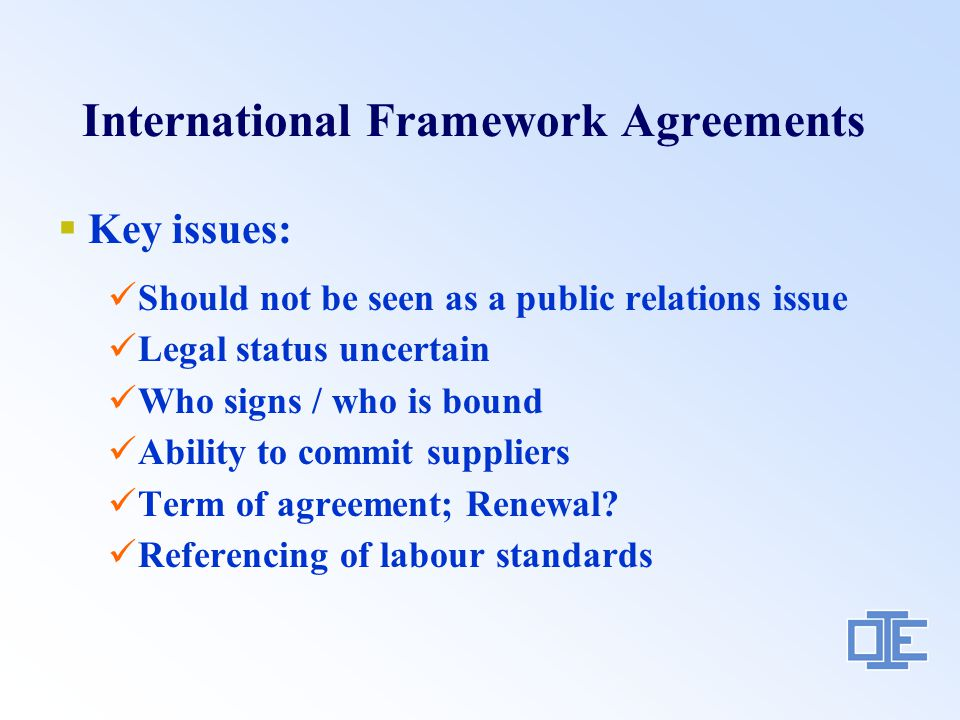 International Framework Agreements  Key issues: Should not be seen as a public relations issue Legal status uncertain Who signs / who is bound Ability to commit suppliers Term of agreement; Renewal.