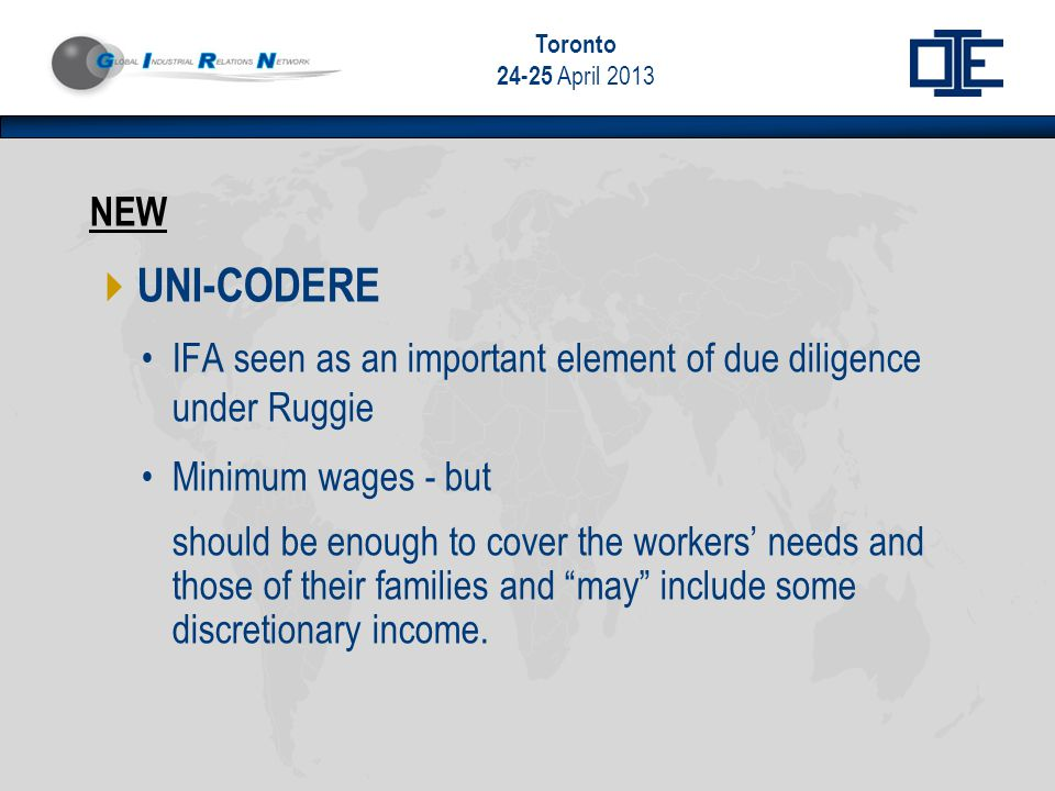 Toronto 24-25 April 2013 NEW  UNI-CODERE IFA seen as an important element of due diligence under Ruggie Minimum wages - but should be enough to cover the workers' needs and those of their families and may include some discretionary income.