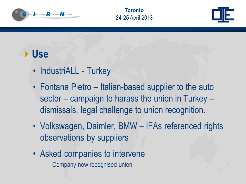 Toronto 24-25 April 2013  Use IndustriALL - Turkey Fontana Pietro – Italian-based supplier to the auto sector – campaign to harass the union in Turkey – dismissals, legal challenge to union recognition.