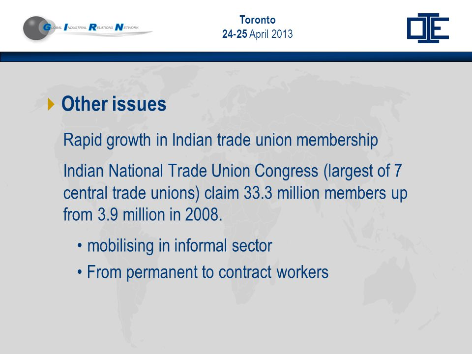 Toronto 24-25 April 2013  Other issues Rapid growth in Indian trade union membership Indian National Trade Union Congress (largest of 7 central trade unions) claim 33.3 million members up from 3.9 million in 2008.
