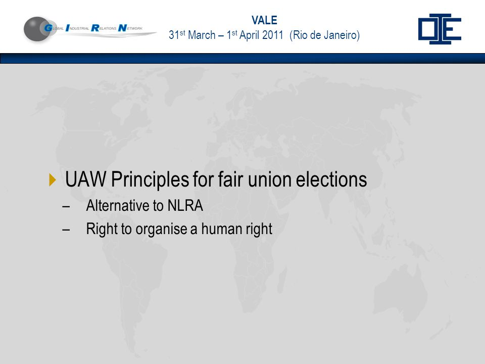 VALE 31 st March – 1 st April 2011 (Rio de Janeiro)  UAW Principles for fair union elections –Alternative to NLRA –Right to organise a human right