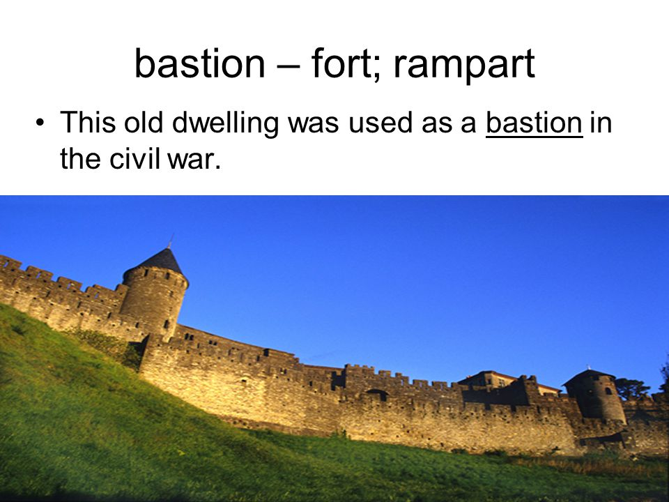 bastion – fort; rampart This old dwelling was used as a bastion in the civil war.