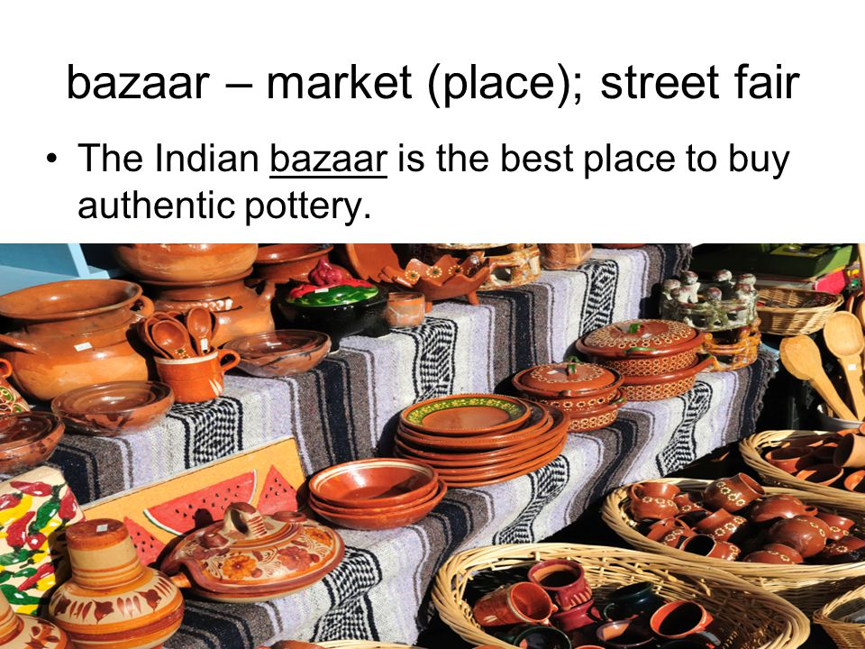 bazaar – market (place); street fair The Indian bazaar is the best place to buy authentic pottery.