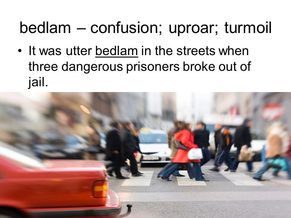 bedlam – confusion; uproar; turmoil It was utter bedlam in the streets when three dangerous prisoners broke out of jail.