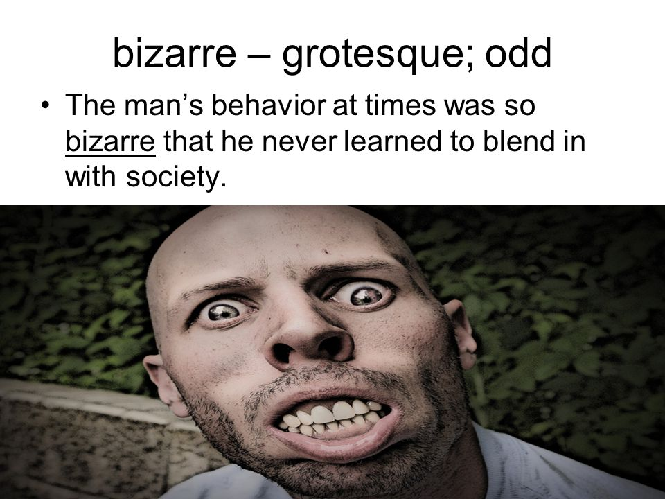 bizarre – grotesque; odd The man's behavior at times was so bizarre that he never learned to blend in with society.