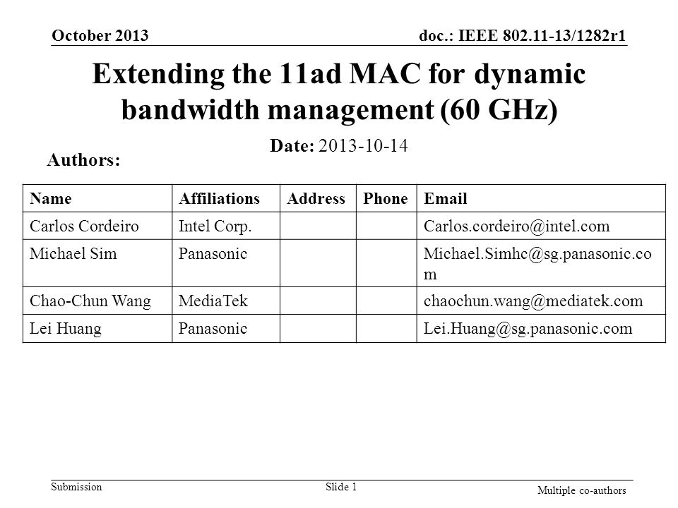 doc.: IEEE 802.11-13/1282r1 Submission Extending the 11ad MAC for dynamic bandwidth management (60 GHz) October 2013 Slide 1 Multiple co-authors Date: 2013-10-14 Authors: NameAffiliationsAddressPhoneEmail Carlos CordeiroIntel Corp.Carlos.cordeiro@intel.com Michael SimPanasonicMichael.Simhc@sg.panasonic.co m Chao-Chun WangMediaTekchaochun.wang@mediatek.com Lei HuangPanasonicLei.Huang@sg.panasonic.com