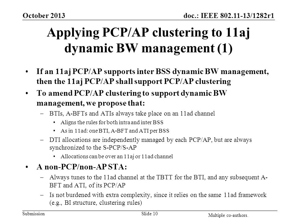 doc.: IEEE 802.11-13/1282r1 Submission Applying PCP/AP clustering to 11aj dynamic BW management (1) If an 11aj PCP/AP supports inter BSS dynamic BW management, then the 11aj PCP/AP shall support PCP/AP clustering To amend PCP/AP clustering to support dynamic BW management, we propose that: –BTIs, A-BFTs and ATIs always take place on an 11ad channel Aligns the rules for both intra and inter BSS As in 11ad: one BTI, A-BFT and ATI per BSS –DTI allocations are independently managed by each PCP/AP, but are always synchronized to the S-PCP/S-AP Allocations can be over an 11aj or 11ad channel A non-PCP/non-AP STA: –Always tunes to the 11ad channel at the TBTT for the BTI, and any subsequent A- BFT and ATI, of its PCP/AP –Is not burdened with extra complexity, since it relies on the same 11ad framework (e.g., BI structure, clustering rules) October 2013 Slide 10 Multiple co-authors.
