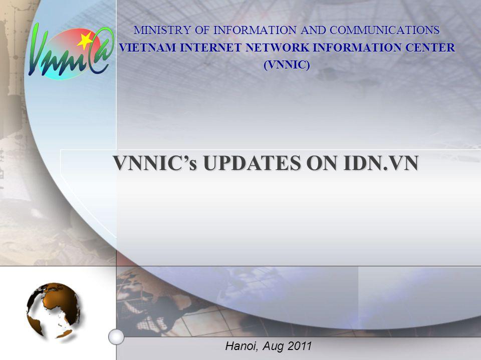 MINISTRY OF INFORMATION AND COMMUNICATIONS VIETNAM INTERNET NETWORK INFORMATION CENTER (VNNIC) Hanoi, Aug 2011 VNNIC's UPDATES ON IDN.VN