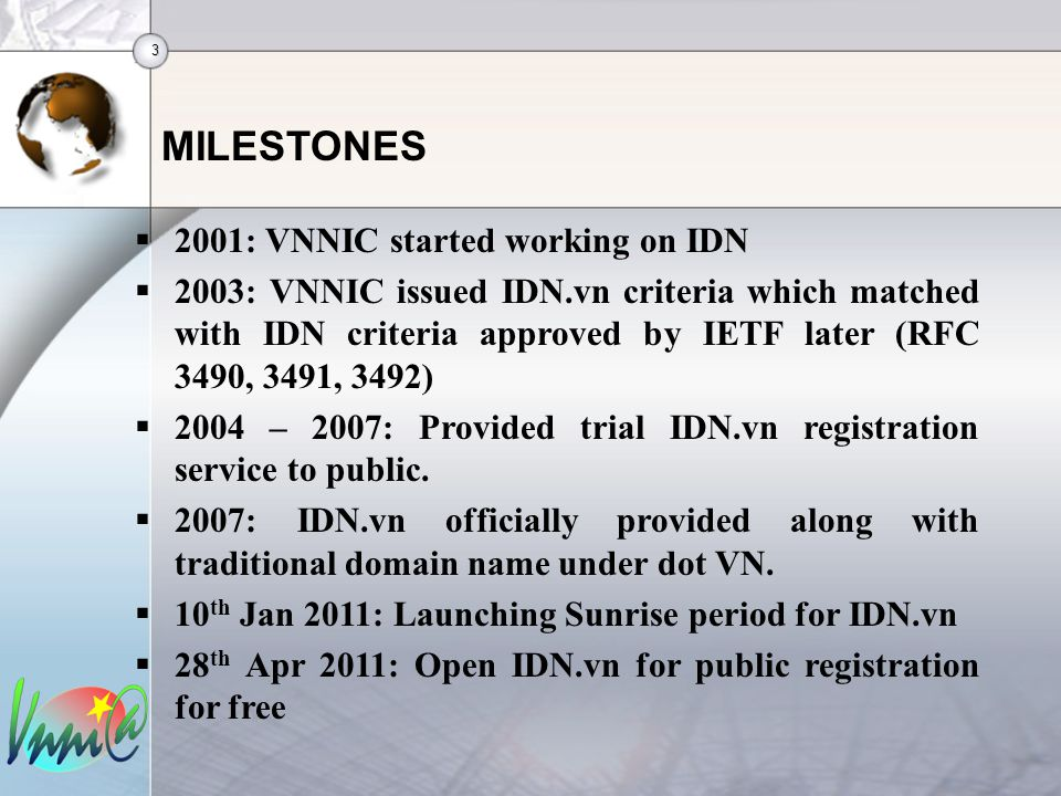 3 MILESTONES  2001: VNNIC started working on IDN  2003: VNNIC issued IDN.vn criteria which matched with IDN criteria approved by IETF later (RFC 3490, 3491, 3492)  2004 – 2007: Provided trial IDN.vn registration service to public.