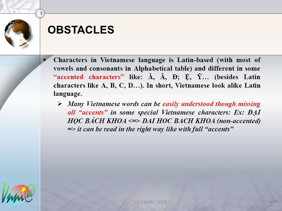 5 (c) VNNIC 2008 OBSTACLES  Characters in Vietnamese language is Latin-based (with most of vowels and consonants in Alphabetical table) and different in some accented characters like: Ă, Â, Đ; Ệ, Ỹ… (besides Latin characters like A, B, C, D…).