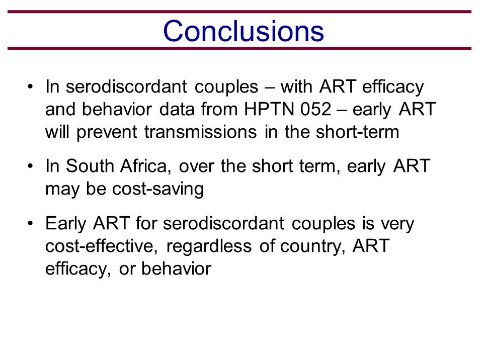 Conclusions In serodiscordant couples – with ART efficacy and behavior data from HPTN 052 – early ART will prevent transmissions in the short-term In South Africa, over the short term, early ART may be cost-saving Early ART for serodiscordant couples is very cost-effective, regardless of country, ART efficacy, or behavior