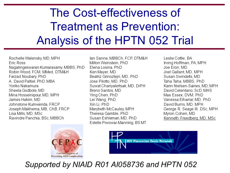 The Cost-effectiveness of Treatment as Prevention: Analysis of the HPTN 052 Trial Supported by NIAID R01 AI058736 and HPTN 052 Rochelle Walensky, MD, MPH Eric Ross Nagalingeswaran Kumarasamy, MBBS, PhD Robin Wood, FCM, MMed, DTM&H Farzad Noubary, PhD A.
