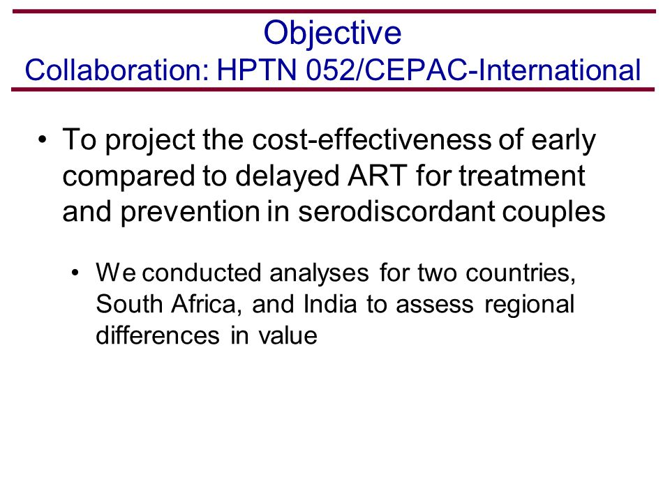 Objective Collaboration: HPTN 052/CEPAC-International To project the cost-effectiveness of early compared to delayed ART for treatment and prevention in serodiscordant couples We conducted analyses for two countries, South Africa, and India to assess regional differences in value