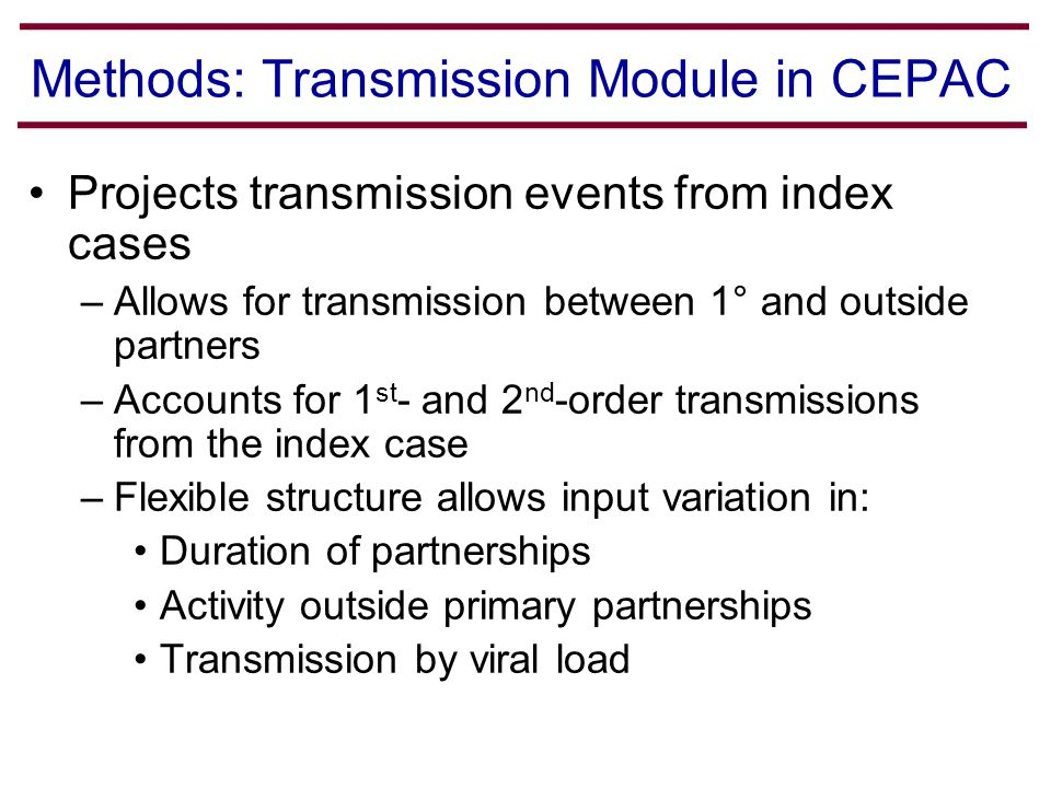 Projects transmission events from index cases –Allows for transmission between 1° and outside partners –Accounts for 1 st - and 2 nd -order transmissions from the index case –Flexible structure allows input variation in: Duration of partnerships Activity outside primary partnerships Transmission by viral load Methods: Transmission Module in CEPAC