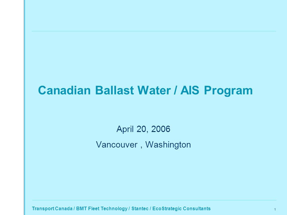 Transport Canada / BMT Fleet Technology / Stantec / EcoStrategic Consultants 1 Canadian Ballast Water / AIS Program April 20, 2006 Vancouver, Washington