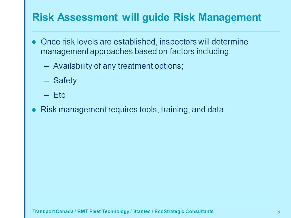 Transport Canada / BMT Fleet Technology / Stantec / EcoStrategic Consultants 13 Risk Assessment will guide Risk Management Once risk levels are established, inspectors will determine management approaches based on factors including: –Availability of any treatment options; –Safety –Etc Risk management requires tools, training, and data.
