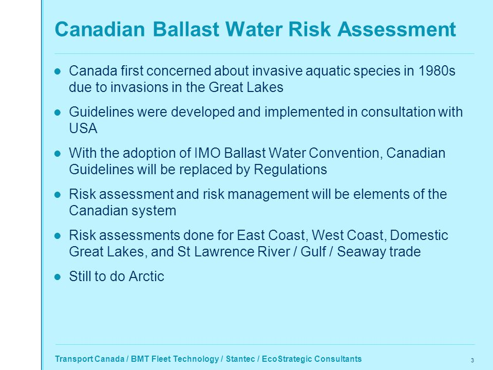 Transport Canada / BMT Fleet Technology / Stantec / EcoStrategic Consultants 3 Canadian Ballast Water Risk Assessment Canada first concerned about invasive aquatic species in 1980s due to invasions in the Great Lakes Guidelines were developed and implemented in consultation with USA With the adoption of IMO Ballast Water Convention, Canadian Guidelines will be replaced by Regulations Risk assessment and risk management will be elements of the Canadian system Risk assessments done for East Coast, West Coast, Domestic Great Lakes, and St Lawrence River / Gulf / Seaway trade Still to do Arctic