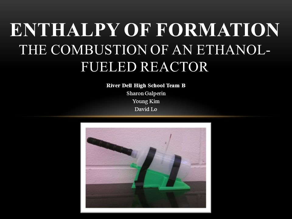 River Dell High School Team B Sharon Galperin Young Kim David Lo ENTHALPY OF FORMATION THE COMBUSTION OF AN ETHANOL- FUELED REACTOR
