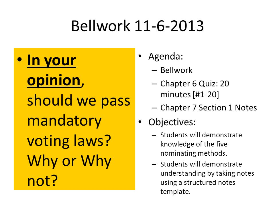 Bellwork 11-6-2013 In your opinion, should we pass mandatory voting laws.