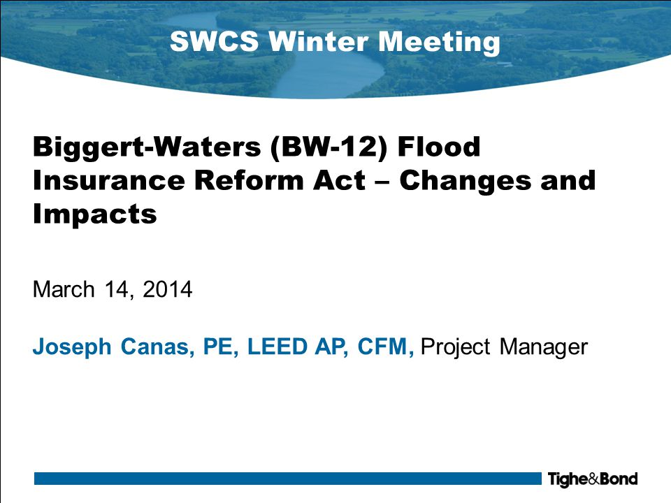 SWCS Winter Meeting Biggert-Waters (BW-12) Flood Insurance Reform Act – Changes and Impacts March 14, 2014 Joseph Canas, PE, LEED AP, CFM, Project Manager