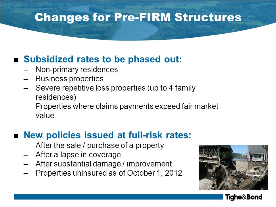 Changes for Pre-FIRM Structures ■Subsidized rates to be phased out: –Non-primary residences –Business properties –Severe repetitive loss properties (up to 4 family residences) –Properties where claims payments exceed fair market value ■New policies issued at full-risk rates: –After the sale / purchase of a property –After a lapse in coverage –After substantial damage / improvement –Properties uninsured as of October 1, 2012