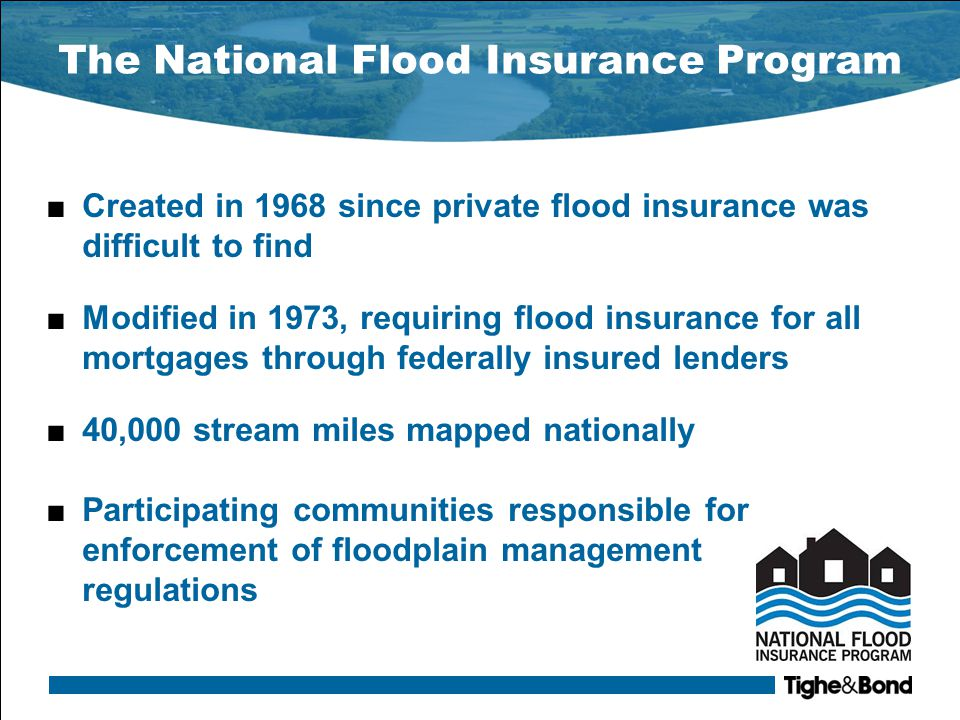 The National Flood Insurance Program ■Created in 1968 since private flood insurance was difficult to find ■Modified in 1973, requiring flood insurance for all mortgages through federally insured lenders ■40,000 stream miles mapped nationally ■Participating communities responsible for enforcement of floodplain management regulations