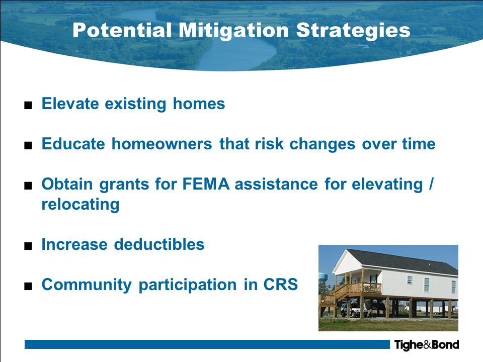 Potential Mitigation Strategies ■Elevate existing homes ■Educate homeowners that risk changes over time ■Obtain grants for FEMA assistance for elevating / relocating ■Increase deductibles ■Community participation in CRS