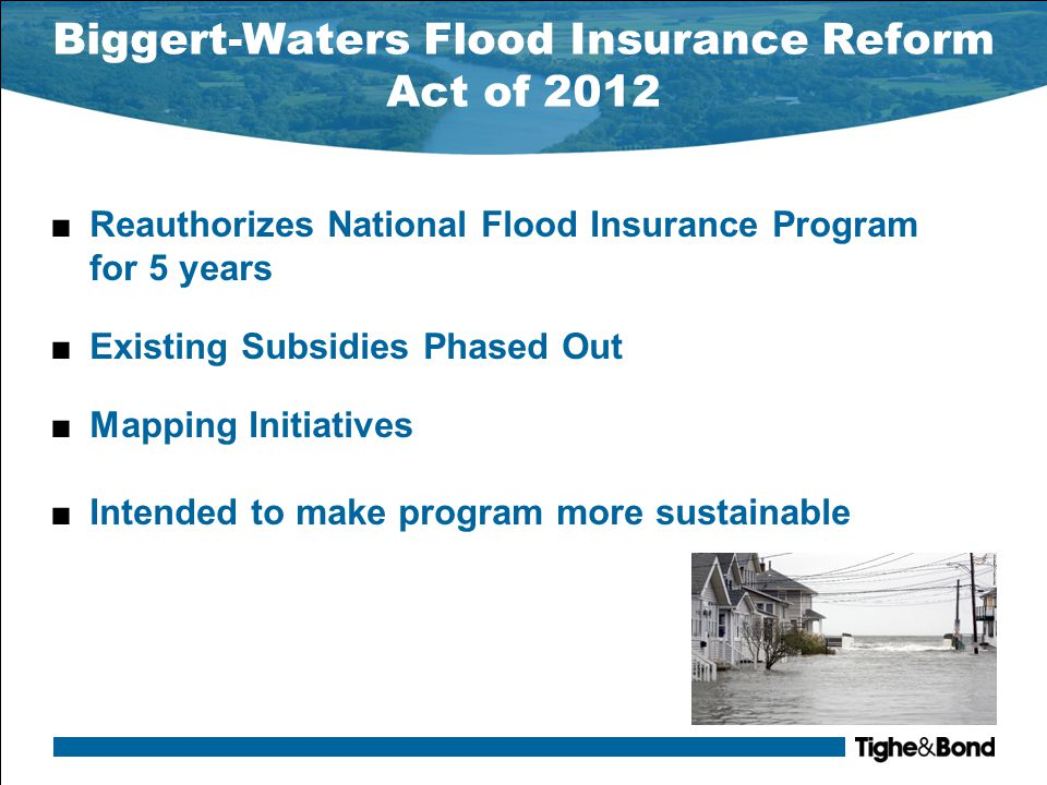 Biggert-Waters Flood Insurance Reform Act of 2012 ■Increases penalties for lenders who do not comply with flood insurance purchase requirements –Increases from $ 350 to $ 2,000 per violation ■Allows for escrow of flood insurance for loans made beginning October 1, 2014 ■Requires FEMA to: –Build up reserve fund of 1% of the total of all policies –Repay debt within 10 years