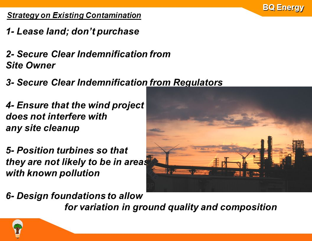 BQ Energy Strategy on Existing Contamination 1- Lease land; don't purchase 2- Secure Clear Indemnification from Site Owner 3- Secure Clear Indemnification from Regulators 4- Ensure that the wind project does not interfere with any site cleanup 5- Position turbines so that they are not likely to be in areas with known pollution 6- Design foundations to allow for variation in ground quality and composition