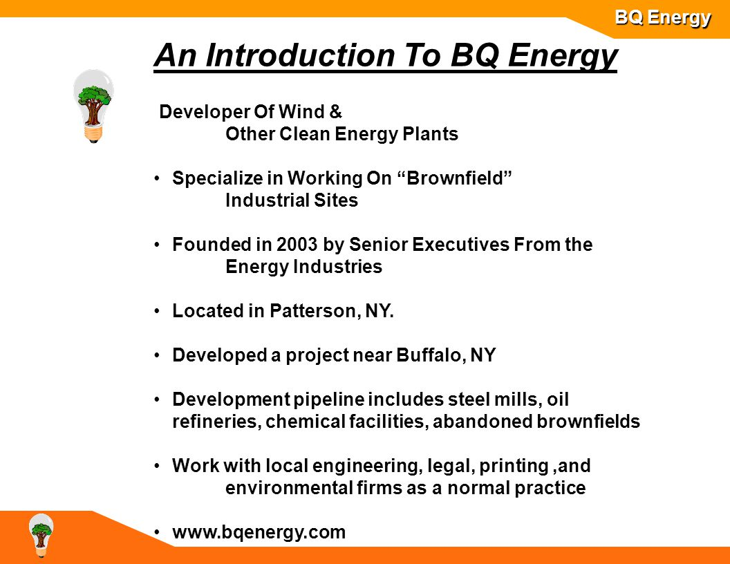 An Introduction To BQ Energy Developer Of Wind & Other Clean Energy Plants Specialize in Working On Brownfield Industrial Sites Founded in 2003 by Senior Executives From the Energy Industries Located in Patterson, NY.