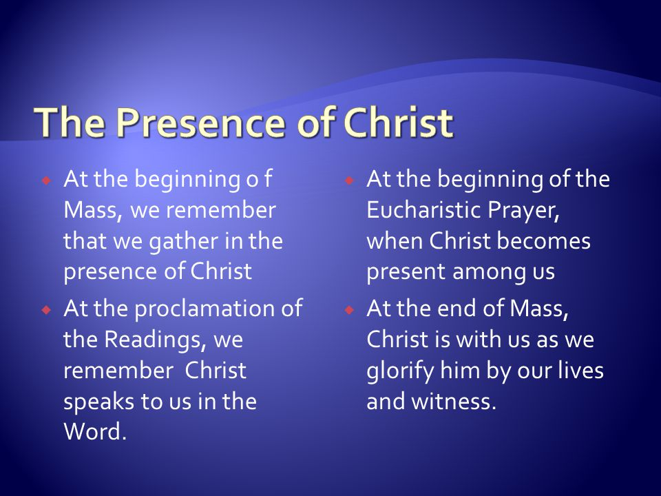 We gather in the presence of Christ Christ speaks to us in his word Christ becomes present to us in the Eucharist Christ is with us as we glorify him by our lives