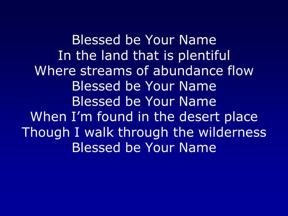 Blessed be Your Name In the land that is plentiful Where streams of abundance flow Blessed be Your Name Blessed be Your Name When I'm found in the desert place Though I walk through the wilderness Blessed be Your Name